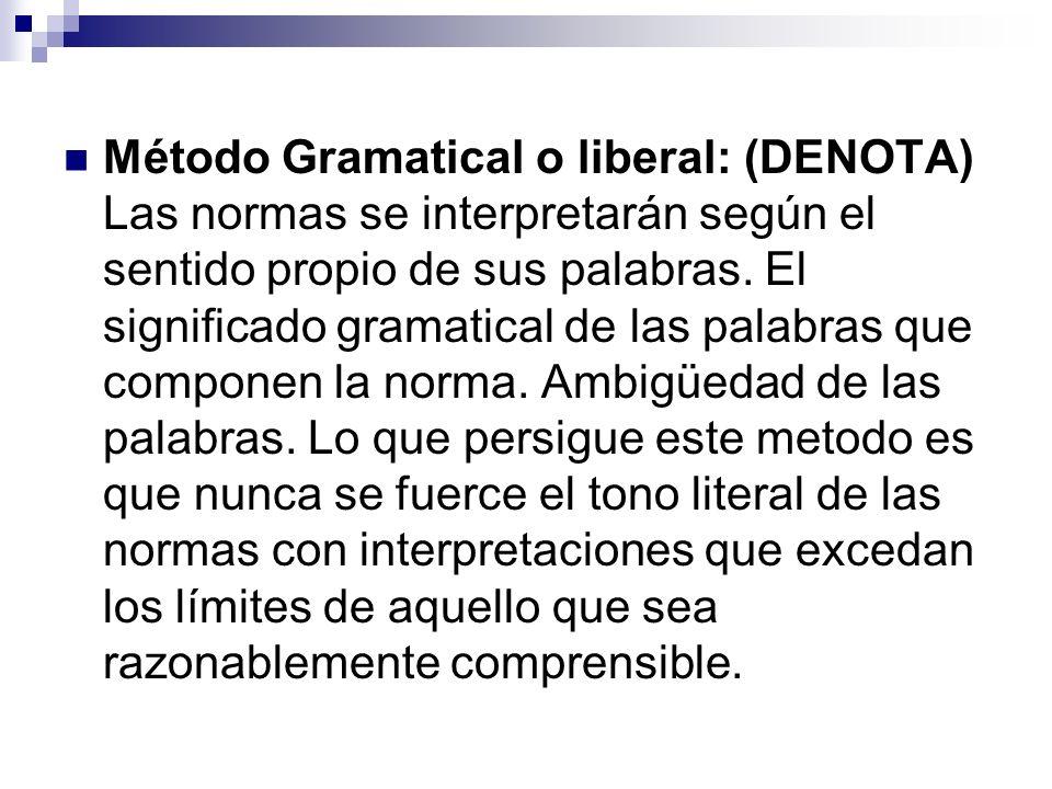 Método Gramatical o liberal: (DENOTA) Las normas se interpretarán según el sentido propio de sus palabras. El significado gramatical de las palabras q