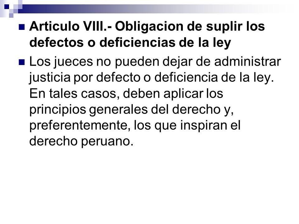 Articulo VIII.- Obligacion de suplir los defectos o deficiencias de la ley Los jueces no pueden dejar de administrar justicia por defecto o deficienci