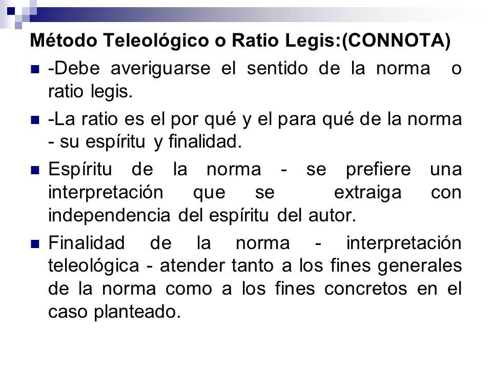 Método Teleológico o Ratio Legis:(CONNOTA) -Debe averiguarse el sentido de la norma o ratio legis. -La ratio es el por qué y el para qué de la norma -
