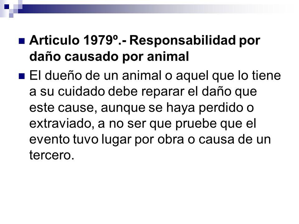 Articulo 1979º.- Responsabilidad por daño causado por animal El dueño de un animal o aquel que lo tiene a su cuidado debe reparar el daño que este cau