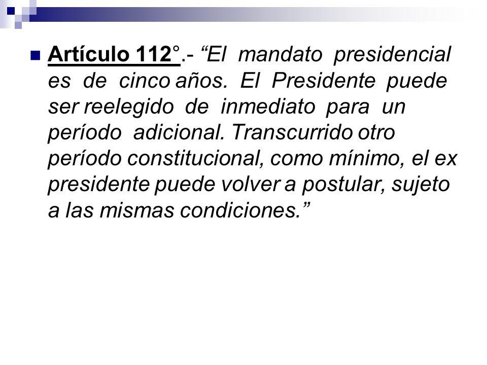 Artículo 112°.- El mandato presidencial es de cinco años. El Presidente puede ser reelegido de inmediato para un período adicional. Transcurrido otro