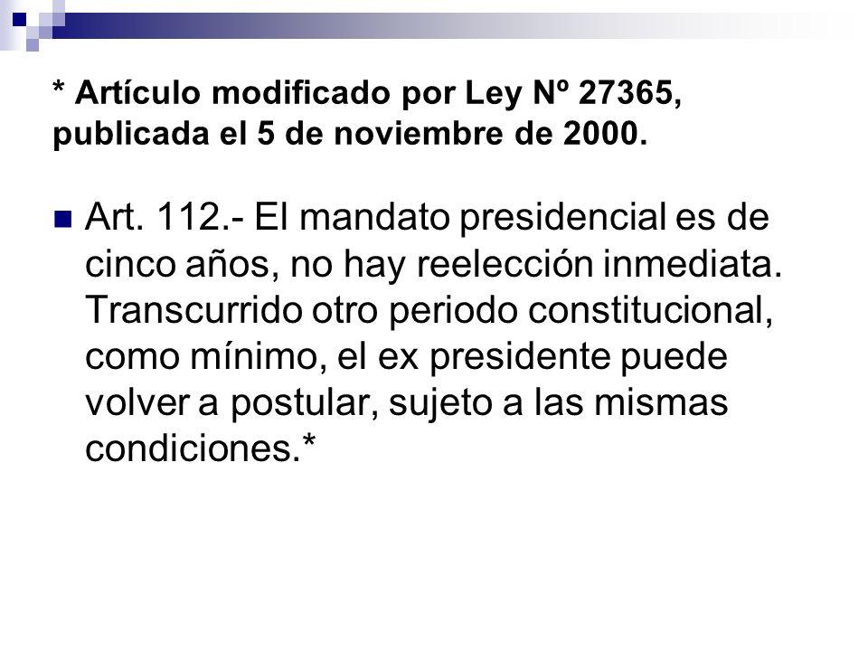 * Artículo modificado por Ley Nº 27365, publicada el 5 de noviembre de 2000. Art. 112.- El mandato presidencial es de cinco años, no hay reelección in