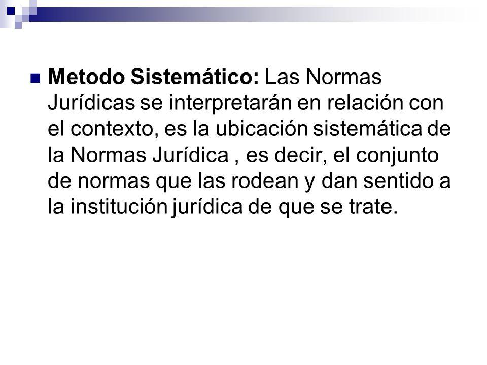 Metodo Sistemático: Las Normas Jurídicas se interpretarán en relación con el contexto, es la ubicación sistemática de la Normas Jurídica, es decir, el