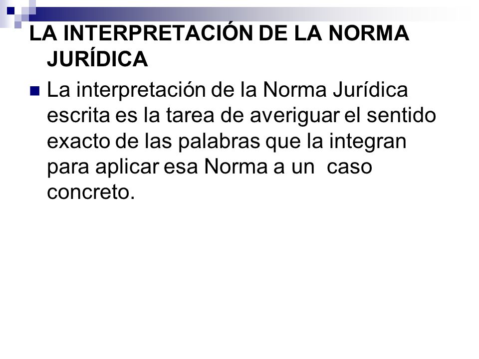 LA INTERPRETACIÓN DE LA NORMA JURÍDICA La interpretación de la Norma Jurídica escrita es la tarea de averiguar el sentido exacto de las palabras que l