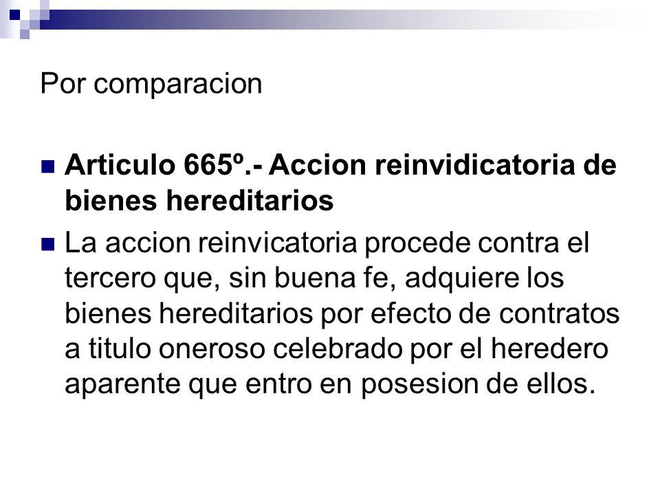 Por comparacion Articulo 665º.- Accion reinvidicatoria de bienes hereditarios La accion reinvicatoria procede contra el tercero que, sin buena fe, adq