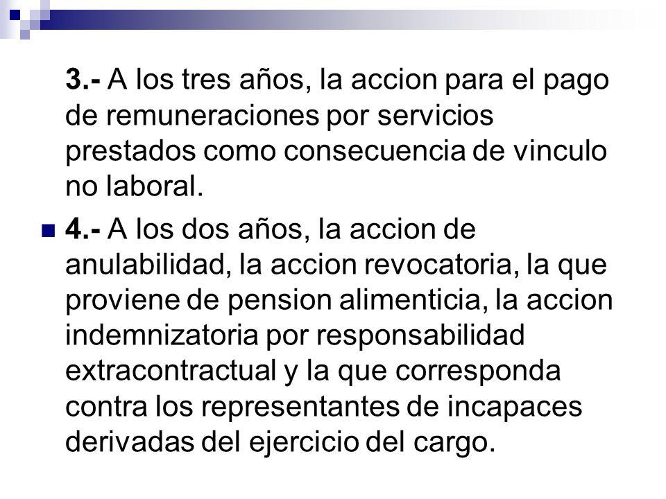 3.- A los tres años, la accion para el pago de remuneraciones por servicios prestados como consecuencia de vinculo no laboral. 4.- A los dos años, la