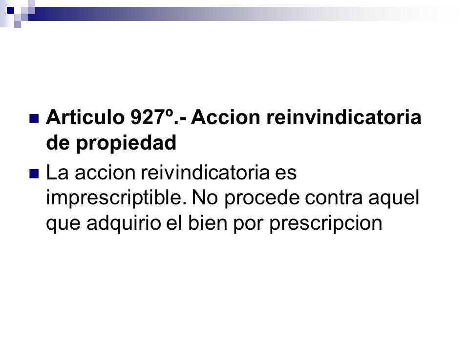Articulo 927º.- Accion reinvindicatoria de propiedad La accion reivindicatoria es imprescriptible. No procede contra aquel que adquirio el bien por pr