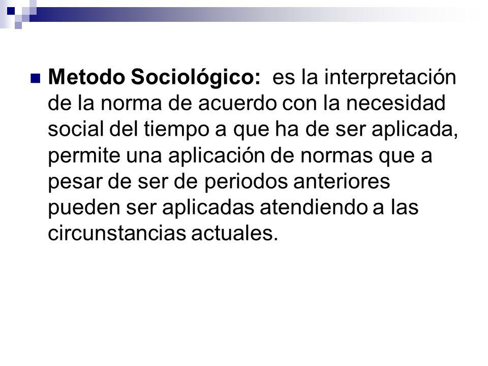 Metodo Sociológico: es la interpretación de la norma de acuerdo con la necesidad social del tiempo a que ha de ser aplicada, permite una aplicación de