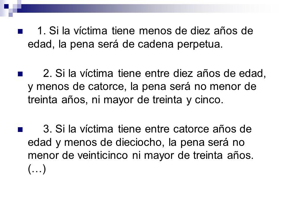 1. Si la víctima tiene menos de diez años de edad, la pena será de cadena perpetua. 2. Si la víctima tiene entre diez años de edad, y menos de catorce