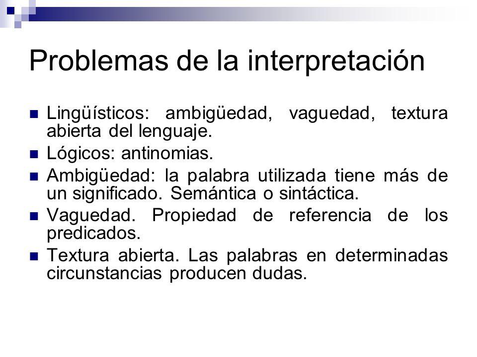 Problemas de la interpretación Lingüísticos: ambigüedad, vaguedad, textura abierta del lenguaje. Lógicos: antinomias. Ambigüedad: la palabra utilizada
