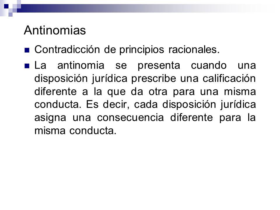 Antinomias Contradicción de principios racionales. La antinomia se presenta cuando una disposición jurídica prescribe una calificación diferente a la