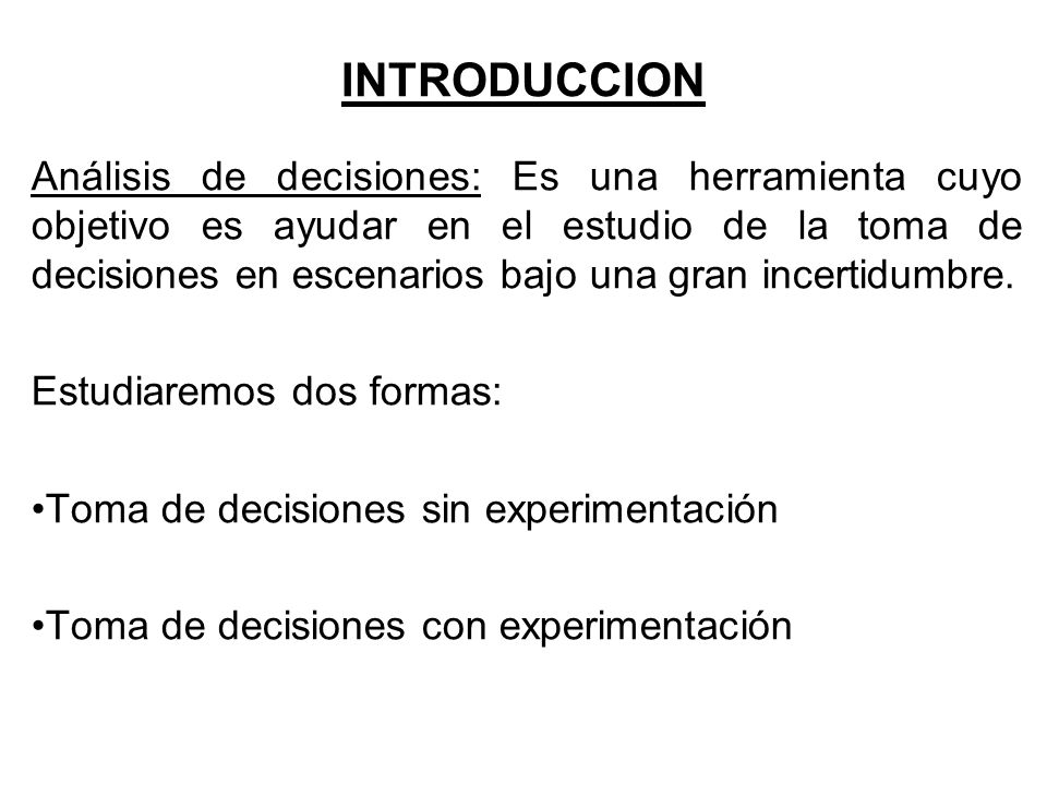 INTRODUCCION Análisis de decisiones: Es una herramienta cuyo objetivo es ayudar en el estudio de la toma de decisiones en escenarios bajo una gran inc