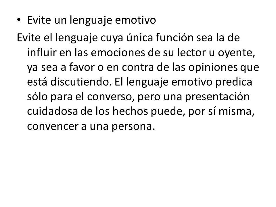 Evite un lenguaje emotivo Evite el lenguaje cuya única función sea la de influir en las emociones de su lector u oyente, ya sea a favor o en contra de