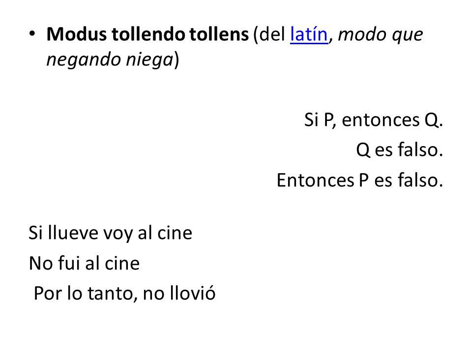 Modus tollendo tollens (del latín, modo que negando niega)latín Si P, entonces Q. Q es falso. Entonces P es falso. Si llueve voy al cine No fui al cin
