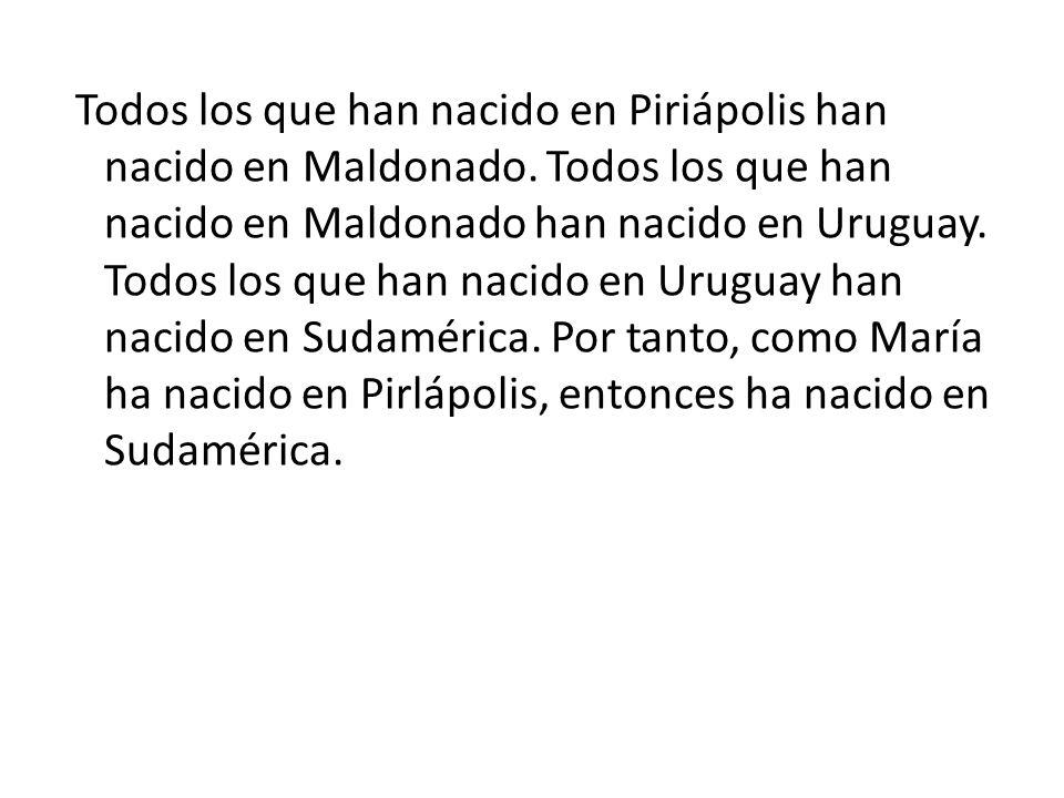 Todos los que han nacido en Piriápolis han nacido en Maldonado. Todos los que han nacido en Maldonado han nacido en Uruguay. Todos los que han nacido
