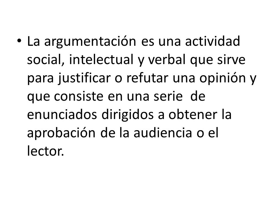 La argumentación es una actividad social, intelectual y verbal que sirve para justificar o refutar una opinión y que consiste en una serie de enunciad