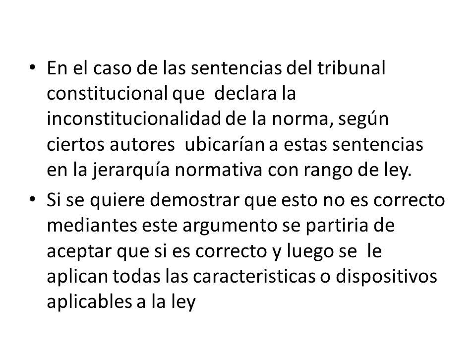 En el caso de las sentencias del tribunal constitucional que declara la inconstitucionalidad de la norma, según ciertos autores ubicarían a estas sent