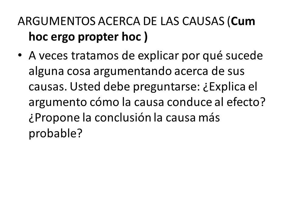 ARGUMENTOS ACERCA DE LAS CAUSAS (Cum hoc ergo propter hoc ) A veces tratamos de explicar por qué sucede alguna cosa argumentando acerca de sus causas.