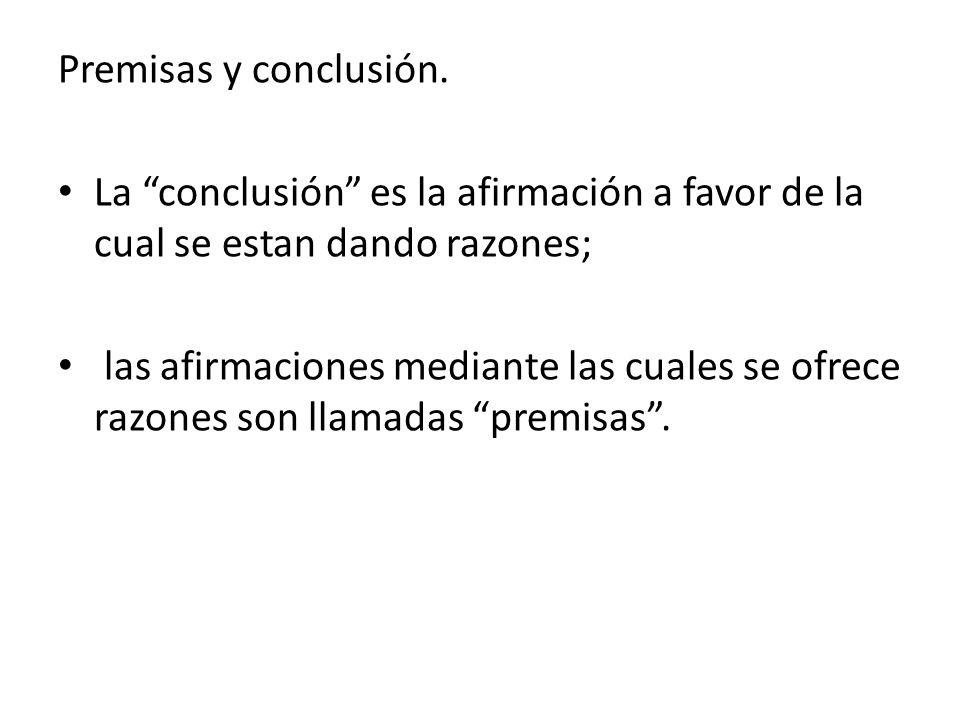 Premisas y conclusión. La conclusión es la afirmación a favor de la cual se estan dando razones; las afirmaciones mediante las cuales se ofrece razone