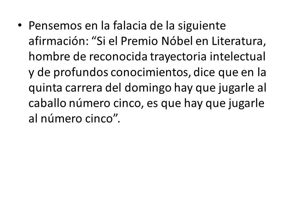 Pensemos en la falacia de la siguiente afirmación: Si el Premio Nóbel en Literatura, hombre de reconocida trayectoria intelectual y de profundos conoc
