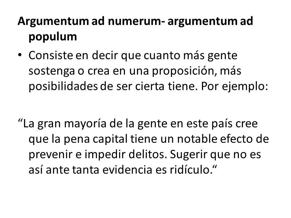 Argumentum ad numerum- argumentum ad populum Consiste en decir que cuanto más gente sostenga o crea en una proposición, más posibilidades de ser ciert