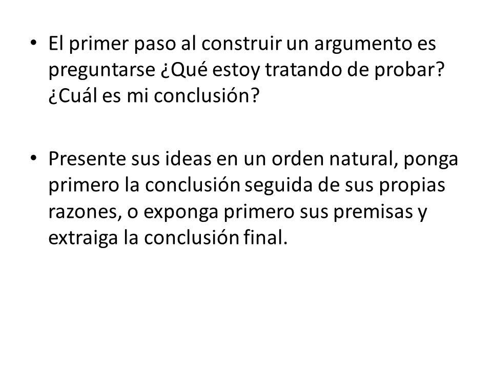 El primer paso al construir un argumento es preguntarse ¿Qué estoy tratando de probar? ¿Cuál es mi conclusión? Presente sus ideas en un orden natural,