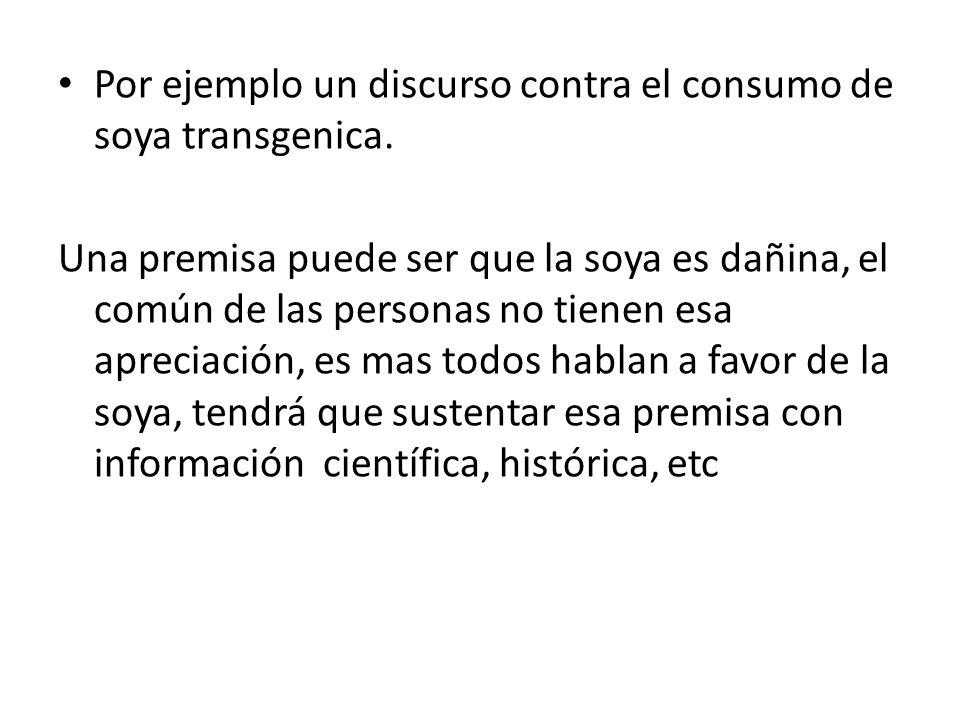 Por ejemplo un discurso contra el consumo de soya transgenica. Una premisa puede ser que la soya es dañina, el común de las personas no tienen esa apr