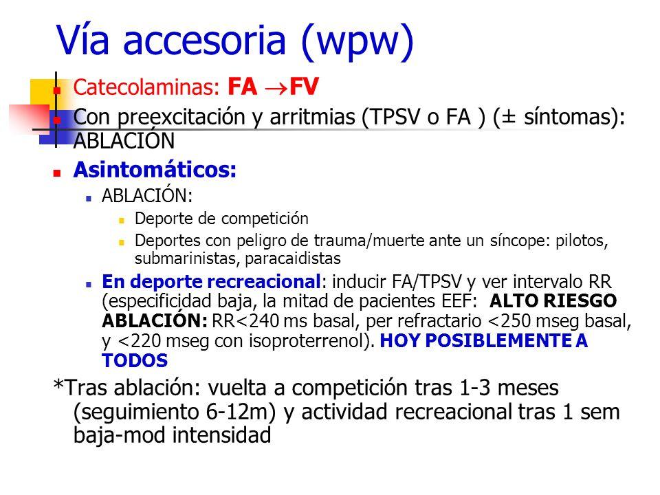 Vía accesoria (wpw) Catecolaminas: FA FV Con preexcitación y arritmias (TPSV o FA ) (± síntomas): ABLACIÓN Asintomáticos: ABLACIÓN: Deporte de competi