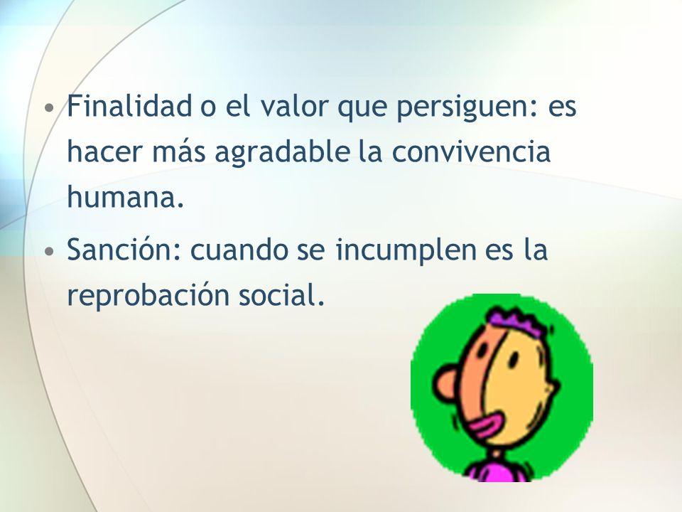 Finalidad o el valor que persiguen: es hacer más agradable la convivencia humana. Sanción: cuando se incumplen es la reprobación social.