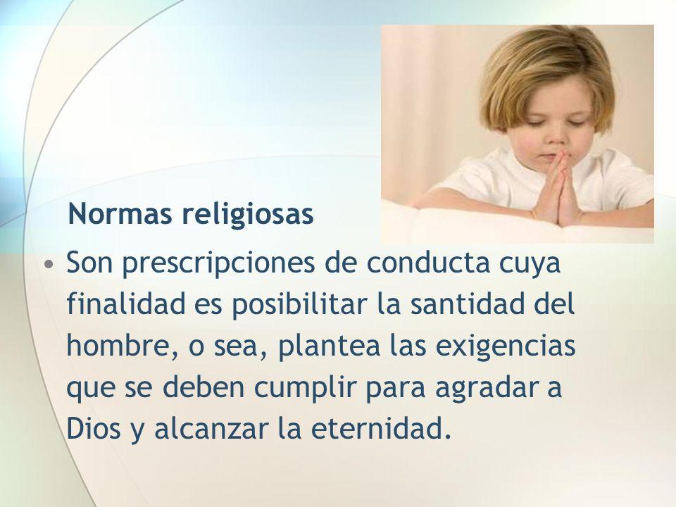 Normas religiosas Son prescripciones de conducta cuya finalidad es posibilitar la santidad del hombre, o sea, plantea las exigencias que se deben cump