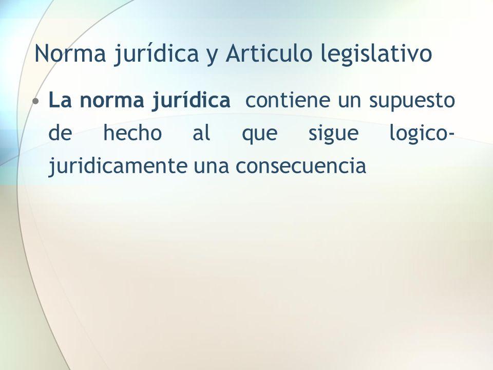 Norma jurídica y Articulo legislativo La norma jurídica contiene un supuesto de hecho al que sigue logico- juridicamente una consecuencia