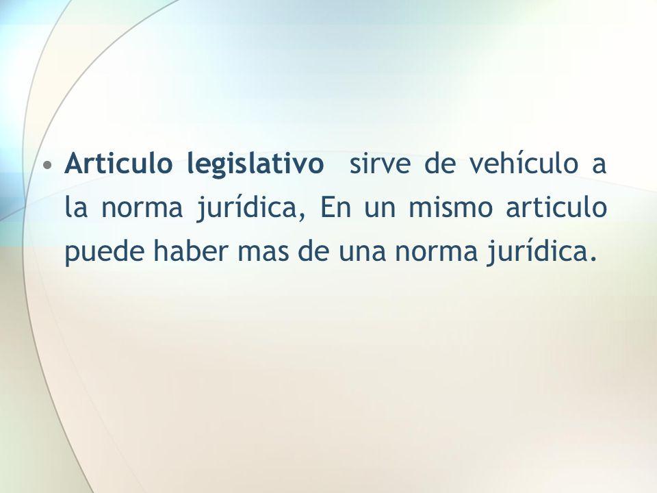 Articulo legislativo sirve de vehículo a la norma jurídica, En un mismo articulo puede haber mas de una norma jurídica.