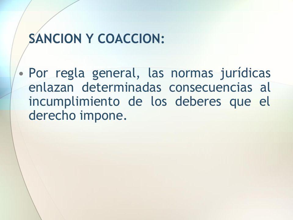 SANCION Y COACCION: Por regla general, las normas jurídicas enlazan determinadas consecuencias al incumplimiento de los deberes que el derecho impone.