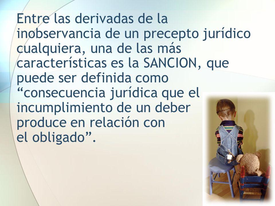 Entre las derivadas de la inobservancia de un precepto jurídico cualquiera, una de las más características es la SANCION, que puede ser definida como