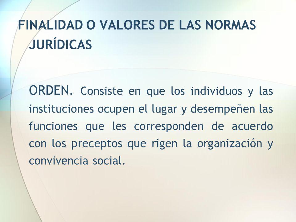 FINALIDAD O VALORES DE LAS NORMAS JURÍDICAS ORDEN. Consiste en que los individuos y las instituciones ocupen el lugar y desempeñen las funciones que l