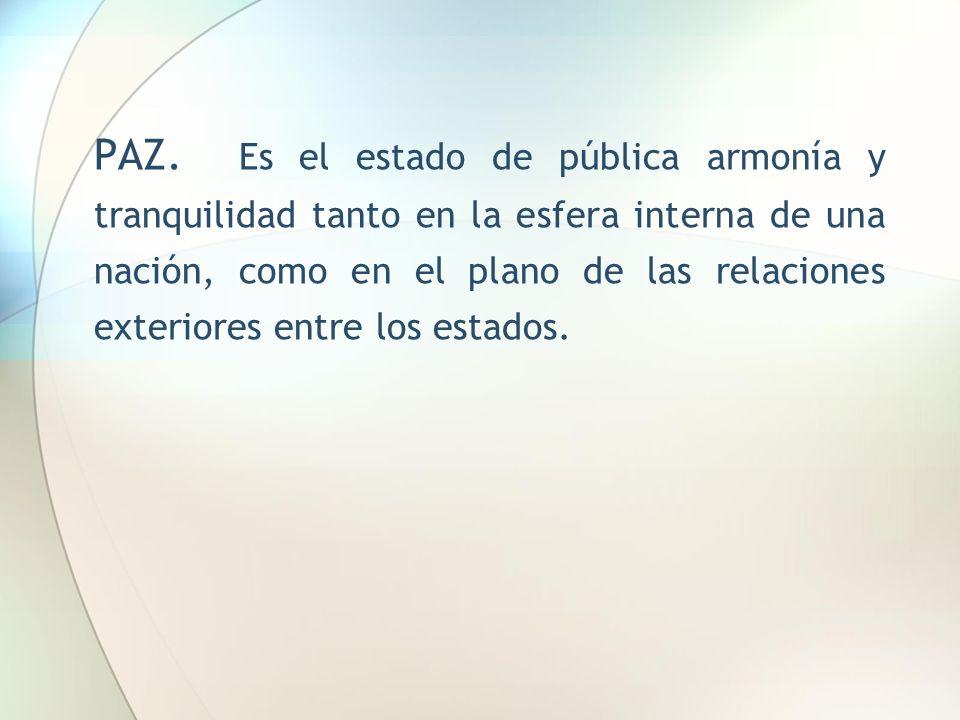 PAZ. Es el estado de pública armonía y tranquilidad tanto en la esfera interna de una nación, como en el plano de las relaciones exteriores entre los