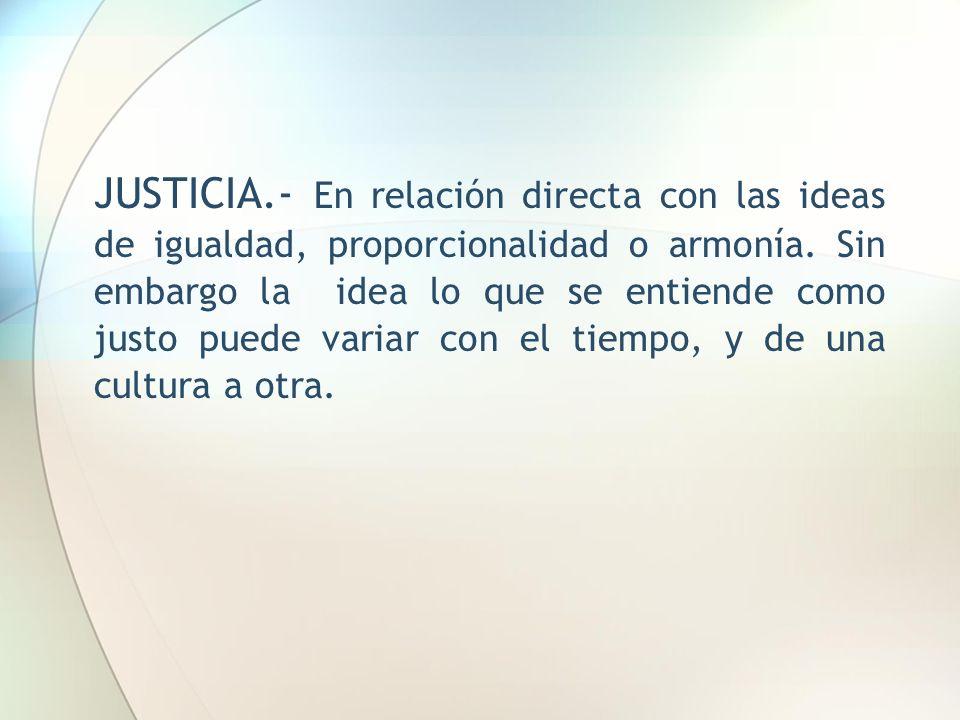 JUSTICIA.- En relación directa con las ideas de igualdad, proporcionalidad o armonía. Sin embargo la idea lo que se entiende como justo puede variar c