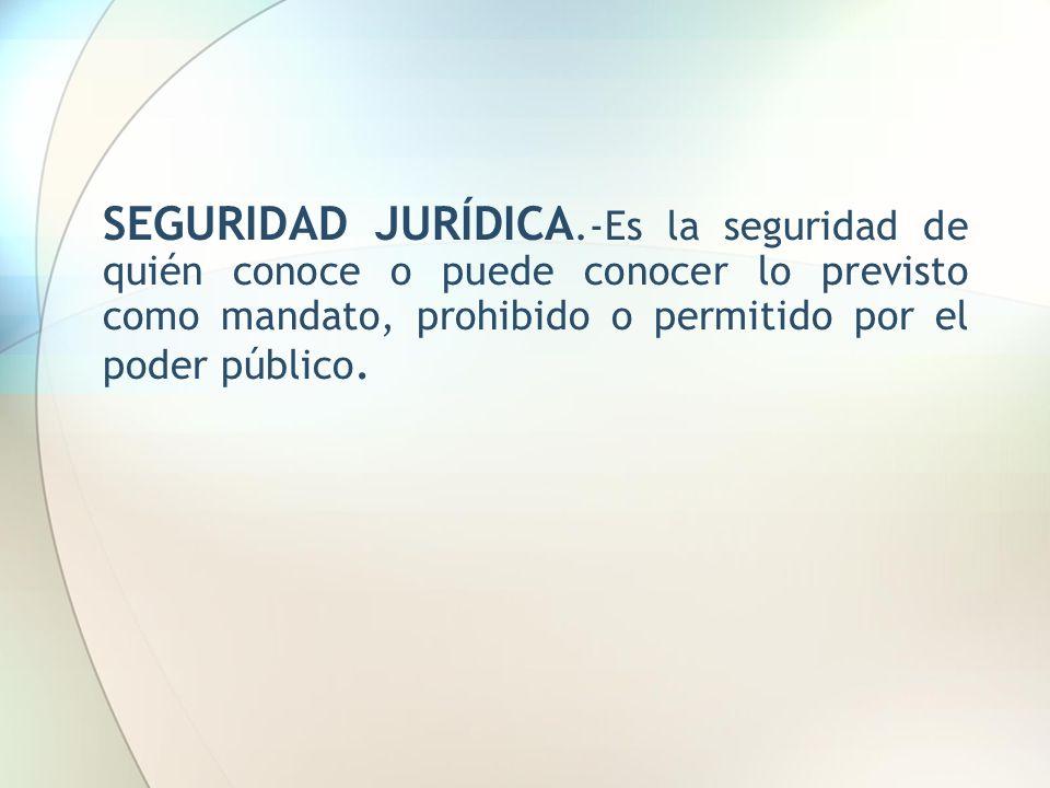 SEGURIDAD JURÍDICA.-Es la seguridad de quién conoce o puede conocer lo previsto como mandato, prohibido o permitido por el poder público.