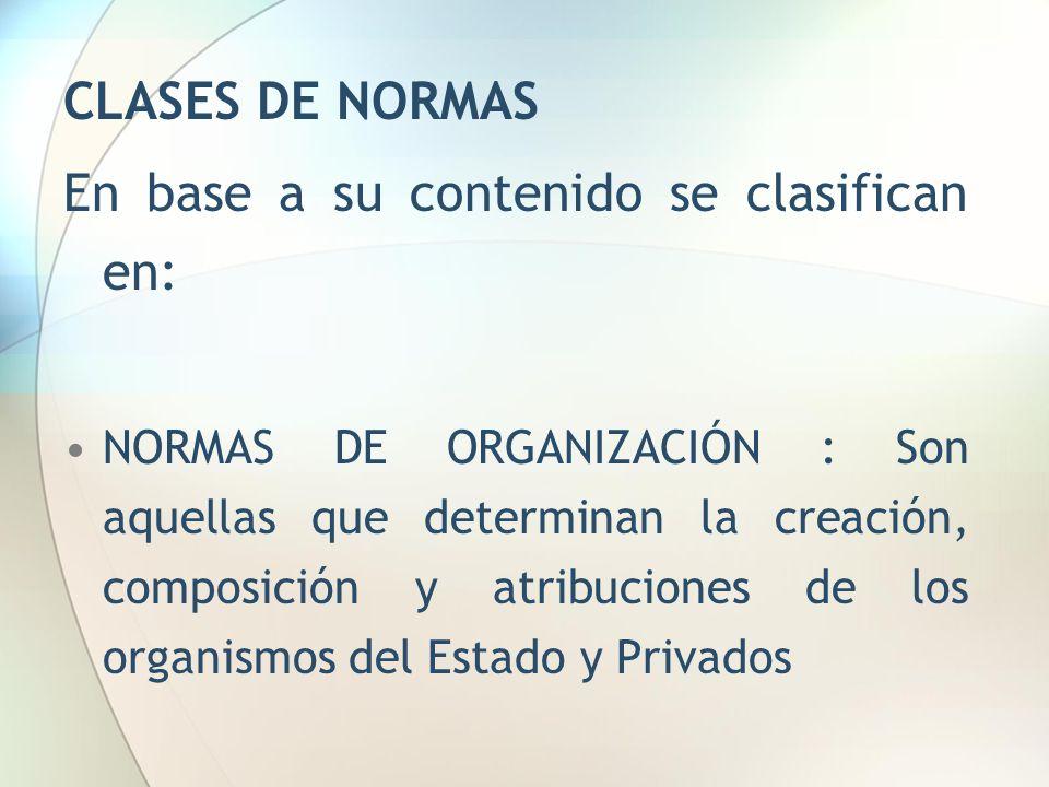 CLASES DE NORMAS En base a su contenido se clasifican en: NORMAS DE ORGANIZACIÓN : Son aquellas que determinan la creación, composición y atribuciones