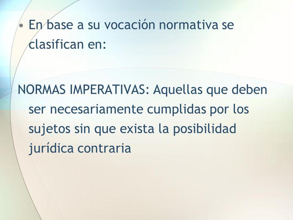 En base a su vocación normativa se clasifican en: NORMAS IMPERATIVAS: Aquellas que deben ser necesariamente cumplidas por los sujetos sin que exista l