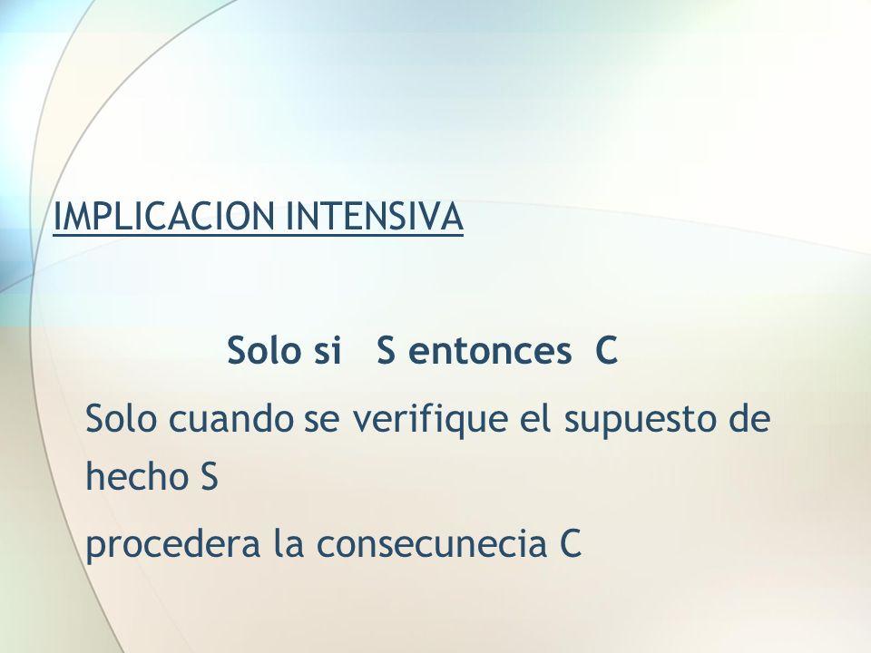 IMPLICACION INTENSIVA Solo si S entonces C Solo cuando se verifique el supuesto de hecho S procedera la consecunecia C