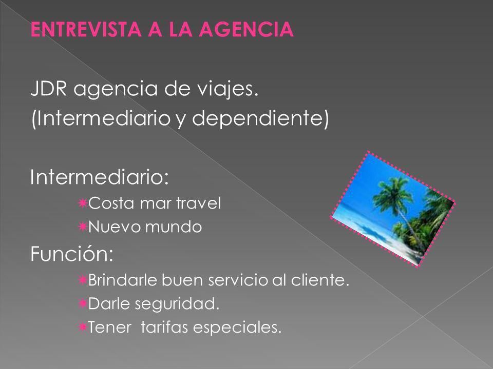 ENTREVISTA A LA AGENCIA JDR agencia de viajes. (Intermediario y dependiente) Intermediario: Costa mar travel Nuevo mundo Función: Brindarle buen servi