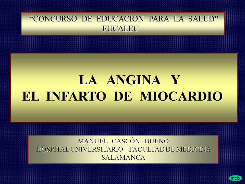 mcb CONCURSO DE EDUCACION PARA LA SALUD CONCURSO DE EDUCACION PARA LA SALUDFUCALEC LA ANGINA Y LA ANGINA Y EL INFARTO DE MIOCARDIO EL INFARTO DE MIOCARDIO MANUEL CASCÓN BUENO HOSPITAL UNIVERSITARIO – FACULTAD DE MEDICINA HOSPITAL UNIVERSITARIO – FACULTAD DE MEDICINASALAMANCA