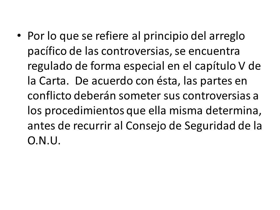 Por lo que se refiere al principio del arreglo pacífico de las controversias, se encuentra regulado de forma especial en el capítulo V de la Carta. De