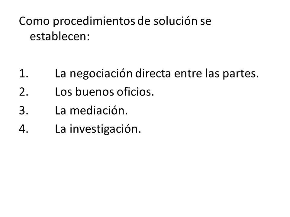 Como procedimientos de solución se establecen: 1. La negociación directa entre las partes. 2. Los buenos oficios. 3. La mediación. 4. La investigación