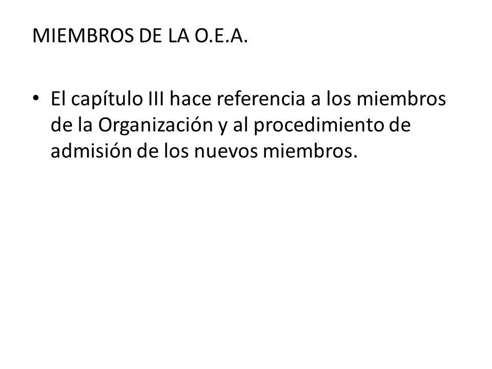 MIEMBROS DE LA O.E.A. El capítulo III hace referencia a los miembros de la Organización y al procedimiento de admisión de los nuevos miembros.