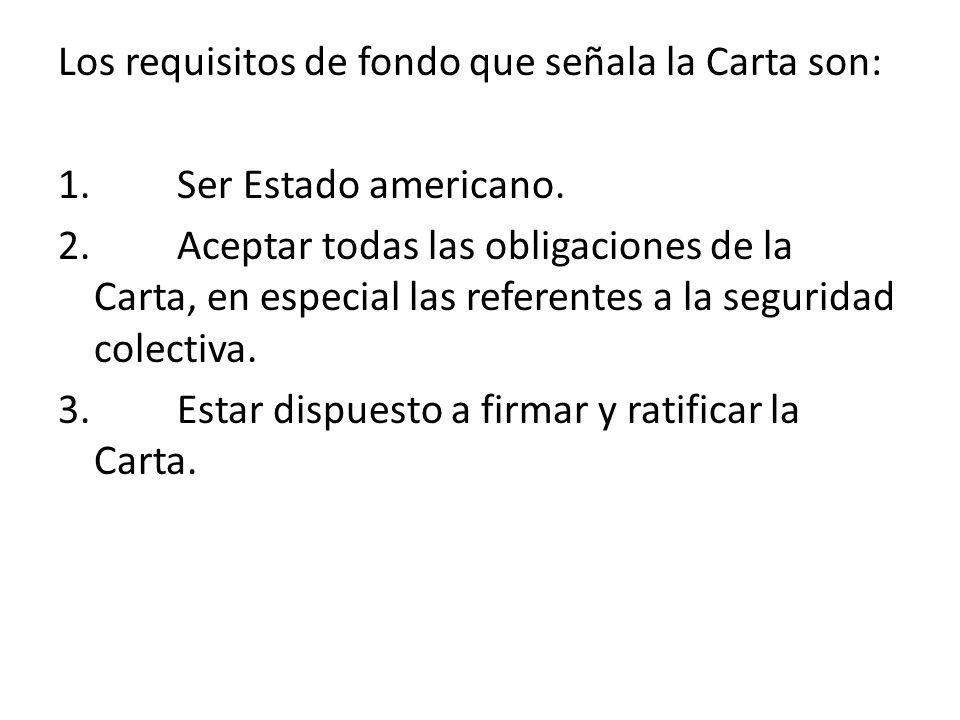 Los requisitos de fondo que señala la Carta son: 1. Ser Estado americano. 2. Aceptar todas las obligaciones de la Carta, en especial las referentes a