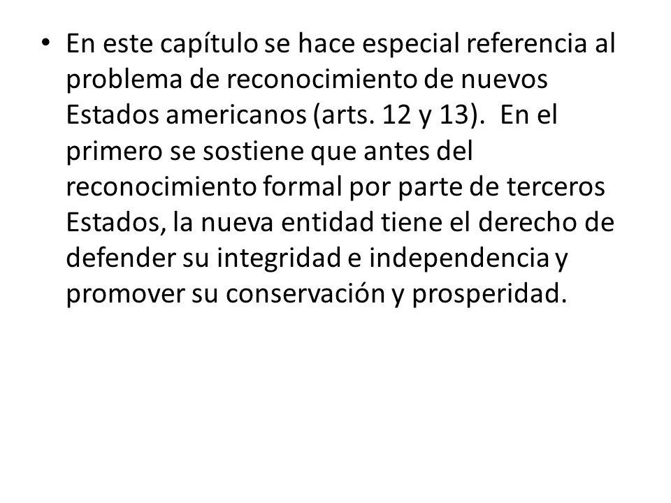 En este capítulo se hace especial referencia al problema de reconocimiento de nuevos Estados americanos (arts. 12 y 13). En el primero se sostiene que