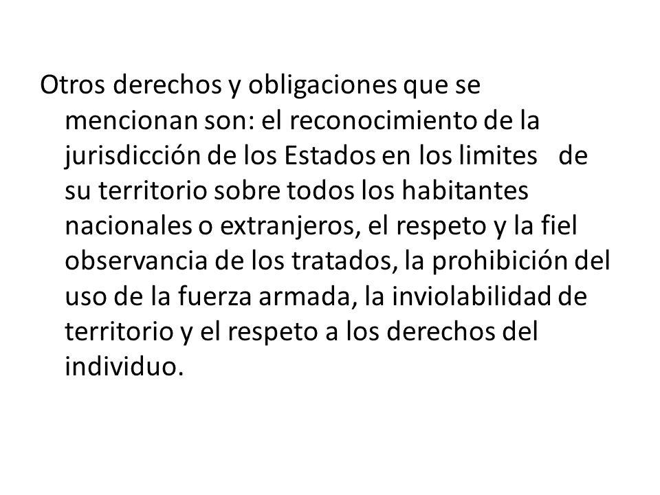Otros derechos y obligaciones que se mencionan son: el reconocimiento de la jurisdicción de los Estados en los limites de su territorio sobre todos lo