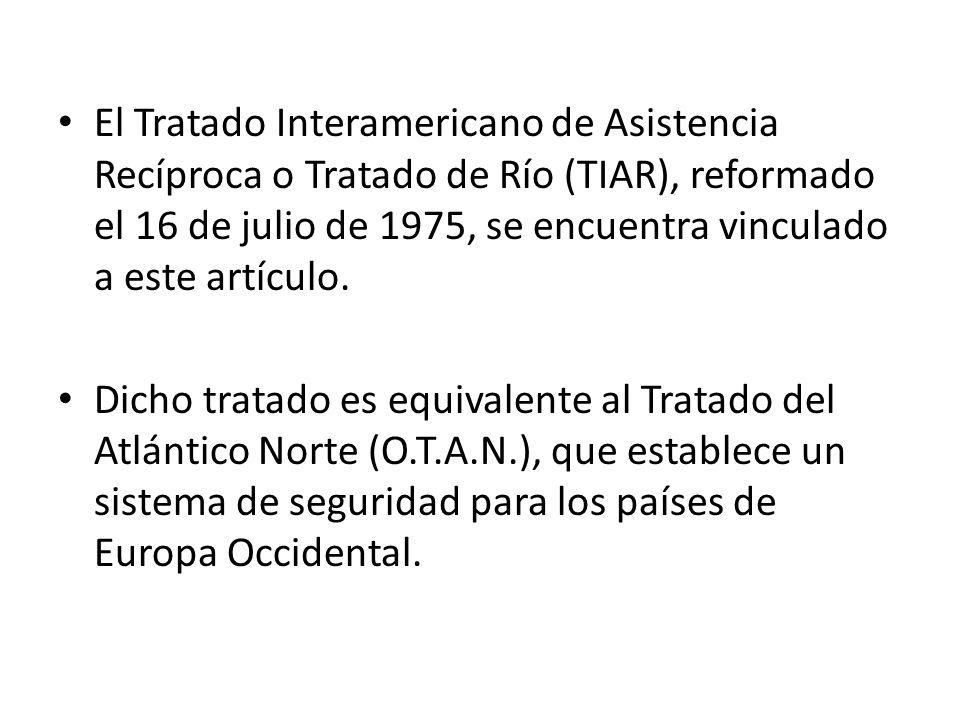 El Tratado Interamericano de Asistencia Recíproca o Tratado de Río (TIAR), reformado el 16 de julio de 1975, se encuentra vinculado a este artículo. D